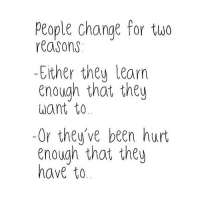 Ether, Http, and Change: People change for tuo  reasons  -Ether theu learn  enough that they  want to  -Or they've been hurt  enough that they  have to http://iglovequotes.net/