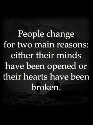 people change: People change  for two main reasons:  either their minds  have been opened or  their hearts have been  broken,
