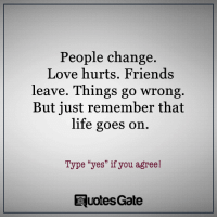 "Friends, Life, and Love: People change.  Love hurts. Friends  leave. Things go wrong  But just remember that  life goes on  Type ""yes"" if you agree!  Ruotes Gate"