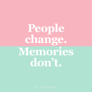 people change: People  change.  Memories  don't.  @ TYPELIKEAGIRL