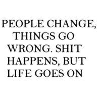 Life, Shit, and Change: PEOPLE CHANGE,  THINGS GO  WRONG. SHIT  HAPPENS, BUT  LIFE GOES ON