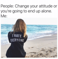 Memes, Attitude, and Alone Time: People: Change your attitude or  you're going to end up alone  Me  HATE  VERYONE I hate humans 😩😂😘 But really, I love alone time. Best thing for my soul! hate hateeveryone attitude me solo alone
