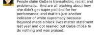 Beyonce, Black Lives Matter, and Black: People claim GaGa is transphobic, racist, and  problematic. And are all bitching about how  she didn't get super political for her  performance, and that it's just another  indicator of white supremacy because  Beyoncé made a black lives matter statement  last year and got reamed but GaGa chose to  do nothing and was praised. <p>And so it begins.</p>