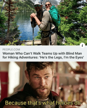 Duality of being a hero: PEOPLE.COM  Woman Who Can't Walk Teams Up with Blind Man  for Hiking Adventures: 'He's the Legs, I'm the Eyes'  Because that's what heroes do Duality of being a hero