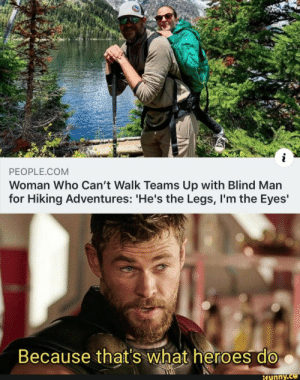 Awww: PEOPLE.COM  Woman Who Can't Walk Teams Up with Blind Man  for Hiking Adventures: 'He's the Legs, I'm the Eyes'  Because that's what heroes do  ifunny.co Awww