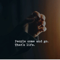 Life, People, and  Come: People come and go.  That's life.