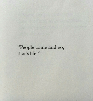 "Life, People, and  Come: ""People come and go  that's life."""