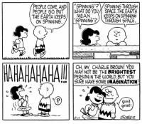 "Charlie, Memes, and Earth: PEOPLE COME, AND  SPINNING""? SPINNING THROUGH  PEOPLE GO BUT  WHAT DO YOUV SPACE.THE EARTH  KEEPS ONSPINNING  MEAN  THE EARTH KEEPS  ON SPINNING  SPINNING THROUGH SPACE  S  OH MY CHARLIE BROWN YOU  PERSON IN THE WORLD, BUT YOU  SURE SOME IMAGINATION!  ood  grief!  5-il This strip was published on May 11, 1957. 🌎💭"