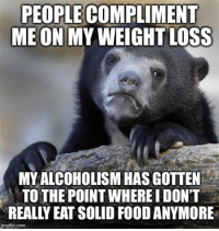 "Advice, Food, and Tumblr: PEOPLE COMPLIMENT  MEON MY WEIGHT LOSS  MYALCOHOLISM HAS GOTTEN  TO THE POINT WHERE IDON'T  REALLY EAT SOLID FOOD ANYMORE  imgflip.com <p><a href=""http://advice-animal.tumblr.com/post/169034180410/i-just-say-thanks"" class=""tumblr_blog"">advice-animal</a>:</p>  <blockquote><p>I just say ""thanks""…</p></blockquote>"