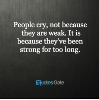 long quotes: People cry, not because  they are weak. It is  because they've been  strong for too long.  quotes Gate