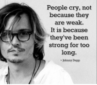 Strong: People cry, not  because they  are weak.  It is because  they've been  strong for too  long  Johnny Depp