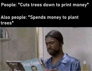 Dank, Memes, and Money: People: *Cuts trees down to print money*  Also people: *Spends money to plant  trees*  White People Trees good by ManOfChaos199932 MORE MEMES