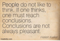 Memes, Helen Keller, and Criticism: People do not like to  think. If one thinks,  one must reach  conclusions.  Conclusions are not  always pleasant.  Helen Keller  meetville.com Is this why we so rarely teach our children to ask questions and think critically?