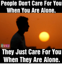 So true!: People Don't Care For You  When You Are Alone,  RVC J  They Just Care For You  When They Are Alone. So true!