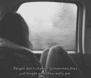 Change, Who, and They: People don't change.Sometimes, they  just forget who they really are.