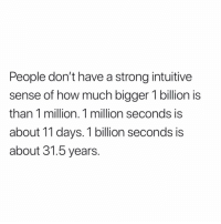 True!: People don't have a strong intuitive  sense of how much bigger 1 billion is  than 1 million. 1 million seconds is  about 11 days. 1 billion seconds is  about 31.5 years. True!