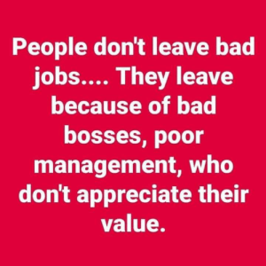 <3: People don't leave bad  jobs.... They leave  because of bad  bosses, poor  management, who  don't appreciate their  value. <3