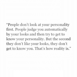 "https://iglovequotes.net/: ""People don't look at your personality  first. People judge you automatically  by your looks and then try to get to  know your personality. But the second  they don't like your looks, they don't  get to know you. That's how reality is."" https://iglovequotes.net/"