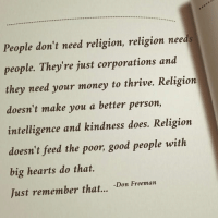 If you agree, I invite you to join my page. --> Don Freeman: People don't need religion, religion needs  people. They're just corporations and  they need your money to thrive. Religion  doesn't make you a better person,  intelligence and kindness does. Religion  doesn't feed the poor, good people with  big hearts do that.  Just remember that...  Don Freeman If you agree, I invite you to join my page. --> Don Freeman