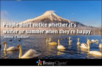 Memes, 🤖, and Brainyquote: People don't  notice whether it's  winter or summer when they're happy  Anton Chekhov  Brainy  Quote People don't notice whether it's winter or summer when they're happy. - Anton Chekhov https://www.brainyquote.com/quotes/quotes/a/antonchekh105581.html #brainyquote #QOTD #seasons #happy