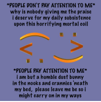 *PEOPLE DON'T PAY ATTENTION TO ME  why is nobody giving me the praise  i deserve for my daily subsistence  upon this horrifying mortal coil  *PEOPLE PAY ATTENTION TO ME  i am but a humble dust bunny  in the nooks and crannies 'neath  my bed, please leave me be so i  might carry on in my ways leave me alone but like don't