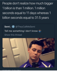 wo: People don't realize how much bigger  1 billion is than 1 million. 1 million  seconds equal to 11 days whereas 1  billion seconds equal to 31.5 years  Semi@ TheyCallMeSemi  Tell me something I don't know  Show this thread wo