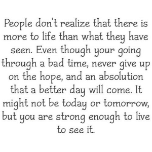 https://iglovequotes.net/: People don't realize that there is  more to life than what they have  seen. Even though your going  through a bad time, never give up  on the hope, and an absolution  that a better day will come. It  might not be today or tomorrow,  but you are strong enough to live  to see it. https://iglovequotes.net/