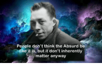 stay woke: People don't think the Absurd be  like it is, but it don't inherently  matter anyway stay woke