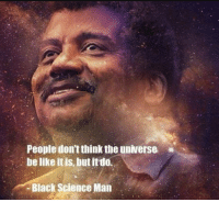 Black Science Man: People don't think the universe  be like it is, but itdo.  Black Science Man