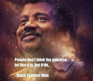 Biack: People don't think the universe  be like it is, but it do.  Biack Science Man