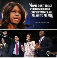 Memes, Michelle Obama, and Obama: PEOPLE DON'T TRUST  POLITICS BECAUSE  CONSERVATIVES ARE  AL WHITE, ALL MEN  MICHELLE OBAMA  TURNING  POINT USA SMH... 🤦‍♀️🤦‍♀️🤦‍♀️