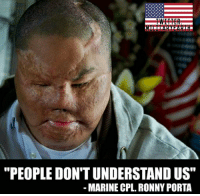 "Memes, Marines, and 🤖: ""PEOPLE DON'T UNDERSTAND US""  MARINE CPL. RONNY PORTA USMC Cpl. Ronny Porta was severely burned in May 2007 when his Humvee hit an IED. Two other marines died in the attack. https://t.co/2r7lS1tzTo"