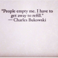 "Charles Bukowski, Bukowski, and Get: ""People empty me. I have to  get away to refill  02  Charles Bukowski"