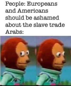 Be Ashamed: People: Europeans  and Americans  should be ashamed  about the slave trade  Arabs: