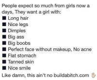Ass, Girls, and Makeup: People expect so much from girls now a  days, They want a girl with:  Long hair  Nice legs  Dimples  Big asS  Big boobs  Perfect face without makeup, No acne  Flat stomach  Tanned skin  Nice smile  Like damn, this ain't no buildabitch.conm silly-luv:  ♡ find your best posts on my blog ♡