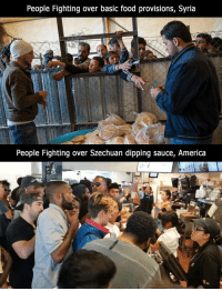 szechuan: People Fighting over basic food provisions, Syria  People Fighting over Szechuan dipping sauce, America