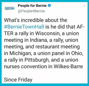 Next time someone tells you Bernie is too old, show them this.: People for Bernie  @People4Bernie  Bernie  What's incredible about the  #BernieTownHall is he did that AF-  TER a rally in Wisconsin, a union  meeting in Indiana, a rally, union  meeting, and restaurant meeting  in Michigan, a union panel in Ohio,  a rally in Pittsburgh, and a union  nurses convention in Wilkes-Barre  Since Friday Next time someone tells you Bernie is too old, show them this.