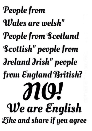 """England, Facepalm, and British: People from  Wales are welsh""""  Pecple from Scetland  Scottish"""" pecple from  Oreland grish"""" pecple  from England British?  MO!  We are English  Like and share if you agree Why is this even something to get mad about? British pedantry at its finest..."""