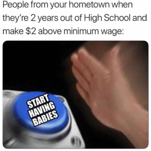 School, Minimum Wage, and High School: People from your hometown when  they're 2 years out of High School and  make $2 above minimum wage: outstanding move
