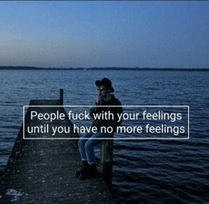 People Fuck: People fuck with your feelings  until you have no more feelings
