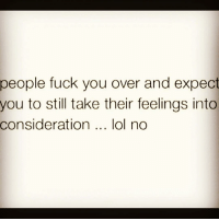 😑😂✌🏼🖕🏼 lol wooord fuckouttahere peoplebelike womenbelike femalesbelike guysbelike menbelike: people fuck you over and expect  you to still take their feelings into  consideration  lol no 😑😂✌🏼🖕🏼 lol wooord fuckouttahere peoplebelike womenbelike femalesbelike guysbelike menbelike