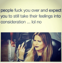 People Fuck: people fuck you over and expect  you to still take their feelings into  consideration lol no