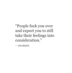 """consideration: """"People fuck you over  and expect you to still  take their feelings int<o  consideration.""""  5  (via disort)"""