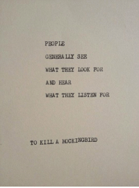 To Kill a Mockingbird: PEOPLE  GENERALLY SEE  WHAT THEY LOOK FOR  AND HEAR  WHAT THEY LISTEN FOR  TO KILL A MOCKINGBIRD