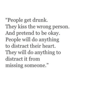 "Get Drunk: ""People get drunk.  They kiss the wrong person.  And pretend to be okay.  People will do anything  to distract their heart.  They will do anything to  distract it from  missing someone."