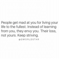 Crazy, Life, and Mad: People get mad at you for living your  life to the fullest. Instead of learning  from you, they envy you. Their loss,  not yours. Keep striving.  @QWORLDSTAR Crazy how much people hate what they can't understand...gotta keep doing you.. 💯 #PositiveVibes [via QWorldstar]