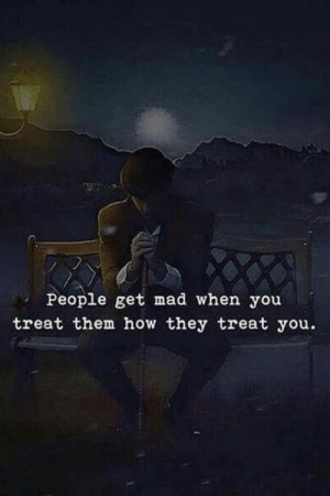 Mad, How, and Them: People get mad when you  treat them how they treat you.