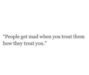 """Mad, How, and Them: """"People get mad when you treat them  how they treat you."""""""