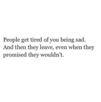 Sad, They, and You: People get tired of you being sad.  And then they leave, even when they  promised they wouldn't.