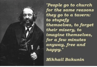 """Mikhail: """"People go to church  for the same reasons  they go to a tavern.  to stupefy  themselves, to forget  their misery, to  imagine themselves,  for a few minutes  anyway, free and  happy.""""  Mikhail Bakunin"""